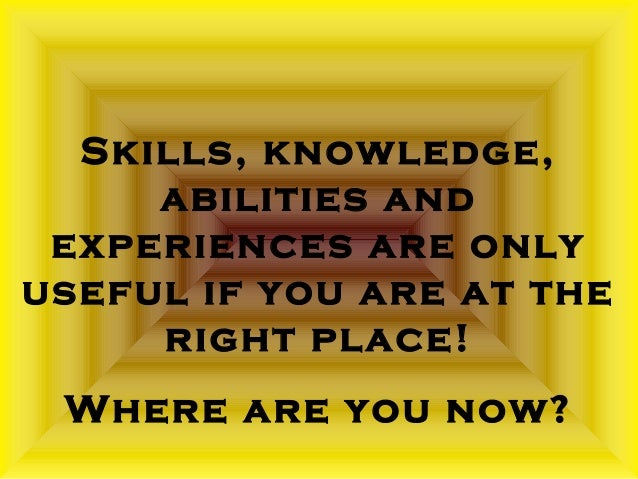 Skills, knowledge,  abilities and  experiences are only  useful if you are at the  right place!  Where are you now?