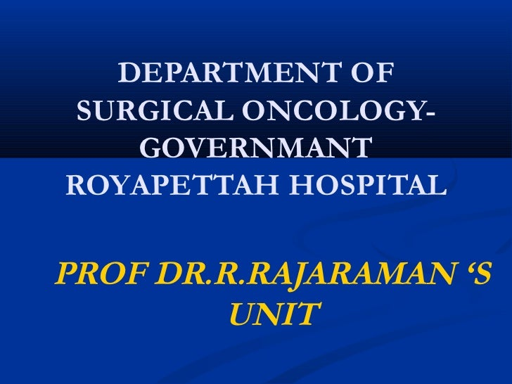 DEPARTMENT OF SURGICAL ONCOLOGY-    GOVERNMANTROYAPETTAH HOSPITALPROF DR.R.RAJARAMAN 'S         UNIT