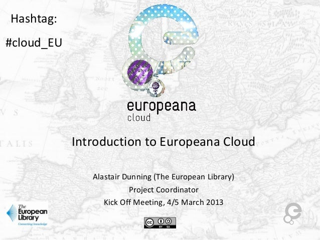 Introduction to Europeana CloudAlastair Dunning (The European Library)Project CoordinatorKick Off Meeting, 4/5 March 2013H...
