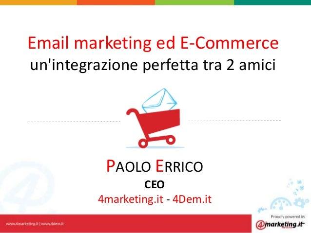 Email marketing ed E-Commerce un'integrazione perfetta tra 2 amici PAOLO ERRICO CEO 4marketing.it - 4Dem.it