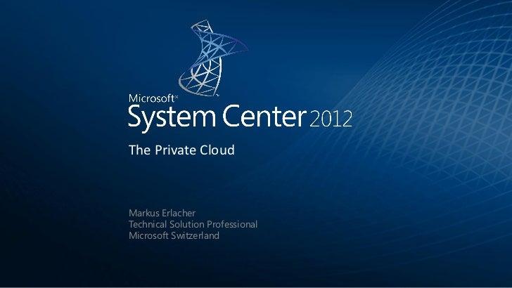 The Private CloudMarkus ErlacherTechnical Solution ProfessionalMicrosoft Switzerland