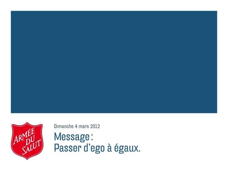 Dimanche 4 mars 2012Message:Passer d'ego à égaux.