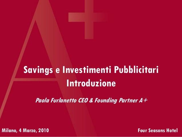 Savings e Investimenti Pubblicitari Introduzione Milano, 4 Marzo, 2010 Four Seasons Hotel Paola Furlanetto CEO & Founding ...