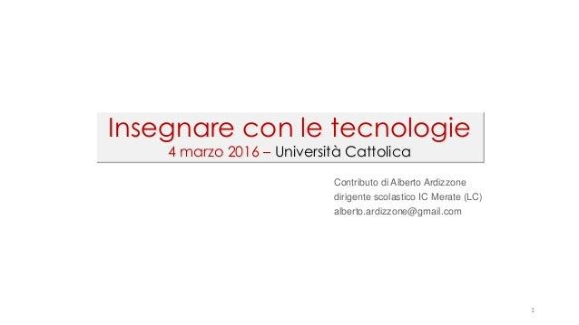 1 Insegnare con le tecnologie 4 marzo 2016 – Università Cattolica Contributo di Alberto Ardizzone dirigente scolastico IC ...