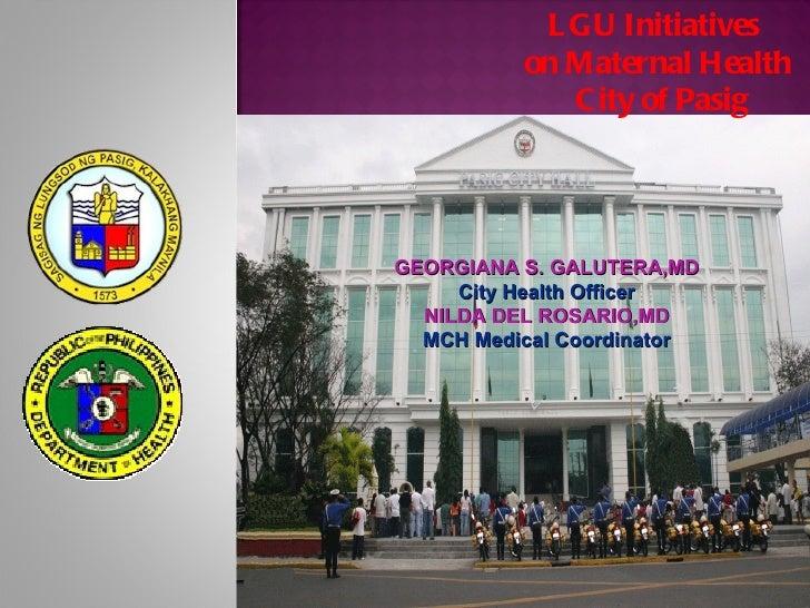 L GU Initiatives          on Maternal Health             C ity of PasigGEORGIANA S. GALUTERA,MD     City Health Officer  N...