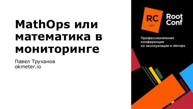 MathOps или математика в мониторинге Павел Труханов okmeter.io