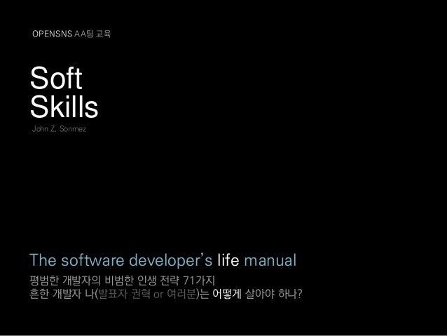 Soft Skills The software developer's life manual 평범한 개발자의 비범한 인생 전략 71가지 흔한 개발자 나(발표자 권혁 or 여러분)는 어떻게 살아야 하나? John Z. Sonm...