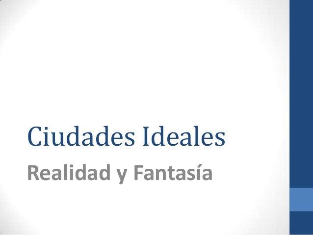 Ciudades IdealesRealidad y Fantasía