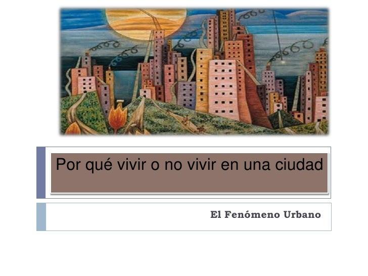 Por qué vivir o no vivir en una ciudad                     El Fenómeno Urbano