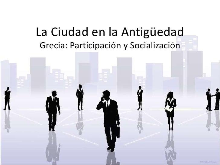 La Ciudad en la AntigüedadGrecia: Participación y Socialización