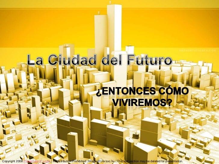 La Ciudad del Futuro<br />¿Entoncescómoviviremos?<br />Copyright 2008 PresentationFx.com | Redistribution Prohibited | Ima...