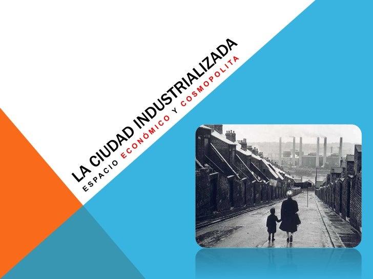 La Ciudad Industrializada<br />espacio económico y cosmopolita<br />