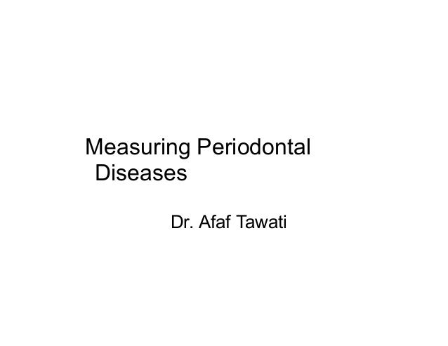 Measuring Periodontal Diseases Dr. Afaf Tawati
