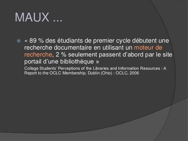 MAUX ...   « 89 % des étudiants de premier cycle débutent une    recherche documentaire en utilisant un moteur de    rech...