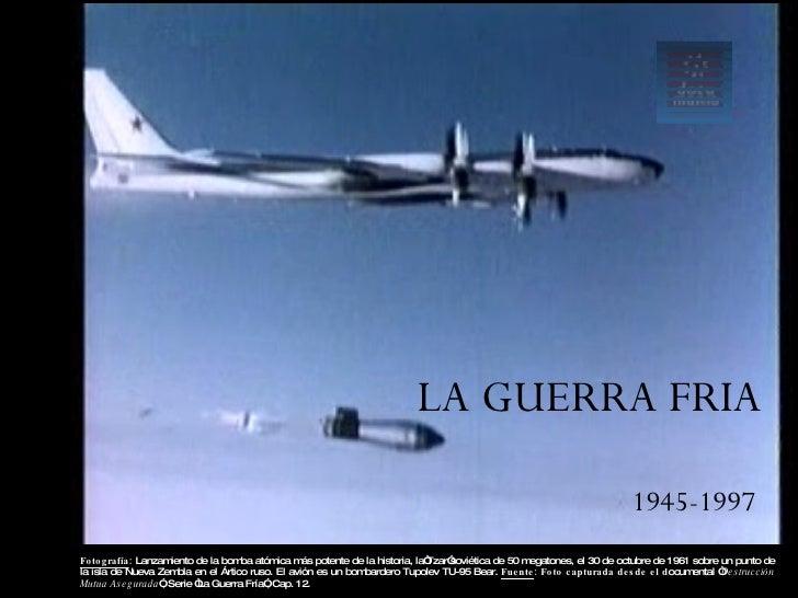 LA GUERRA FRIA 1945-1997 Profesor  Frank Vicencio López Fotografía :  Lanzamiento de la bomba atómica más potente de la hi...