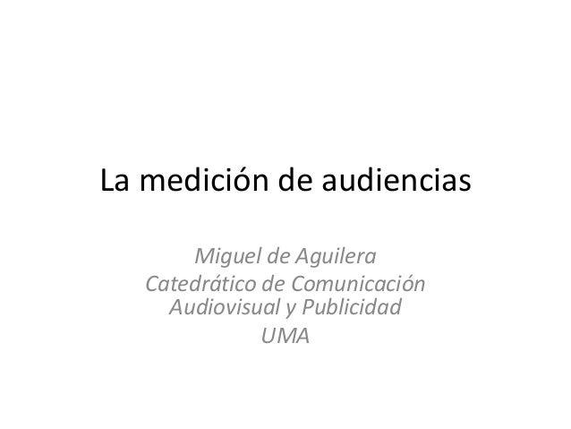 La medición de audiencias Miguel de Aguilera Catedrático de Comunicación Audiovisual y Publicidad UMA