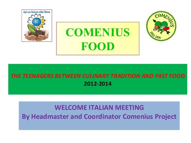 COMENIUS FOOD THE TEENAGERS BETWEEN CULINARY TRADITION AND FAST FOOD 2012-2014  WELCOME ITALIAN MEETING By Headmaster and ...