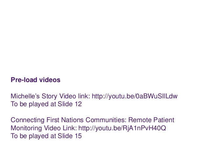 Pre-load videos Michelle's Story Video link: http://youtu.be/0aBWuSIlLdw To be played at Slide 12 Connecting First Nations...