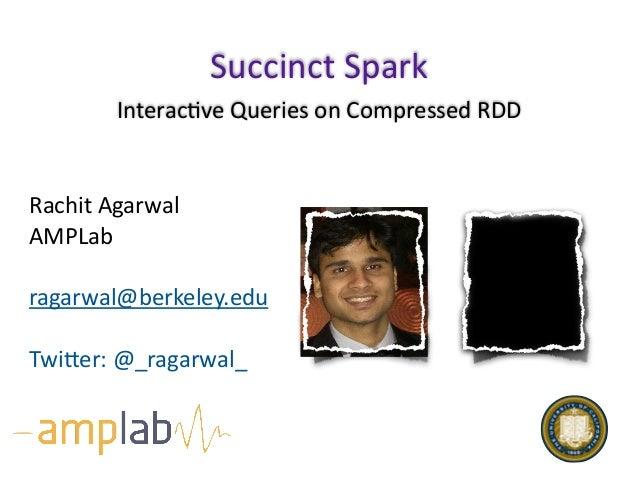 Interac(veQueriesonCompressedRDD SuccinctSpark RachitAgarwal AMPLab ragarwal@berkeley.edu TwiEer:@_ragarwal_