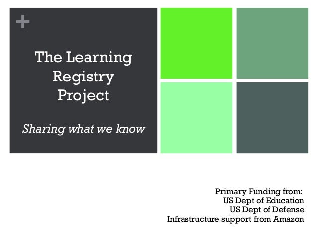 + The Learning Registry Project Sharing what we know Primary Funding from: US Dept of Education US Dept of Defense Infrast...