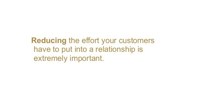 Reducing the effort your customers have to put into a relationship is extremely important.