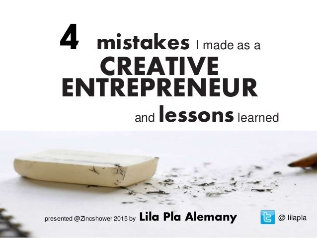 4 mistakes I made as a CREATIVE ENTREPRENEUR and lessons learned @ lilaplapresented @Zincshower 2015 by Lila Pla Alemany