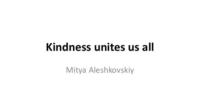 Kindness unites us all Mitya Aleshkovskiy