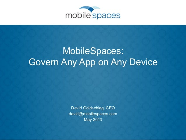 MobileSpaces:Govern Any App on Any DeviceDavid Goldschlag, CEOdavid@mobilespaces.comMay 2013