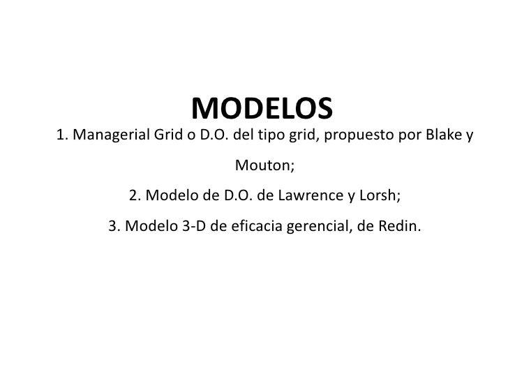 MODELOS1. Managerial Grid o D.O. del tipo grid, propuesto por Blake y                          Mouton;          2. Modelo ...