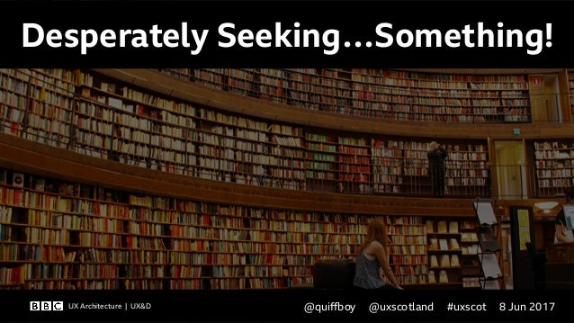 UX Architecture | UX&D @qui!oy @uxscotland #uxscot 8 Jun 2017 Desperately Seeking…Something! UX Architecture | UX&D