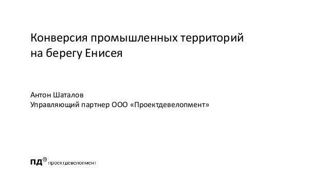 Конверсия промышленных территорий на берегу Енисея Антон Шаталов Управляющий партнер ООО «Проектдевелопмент»