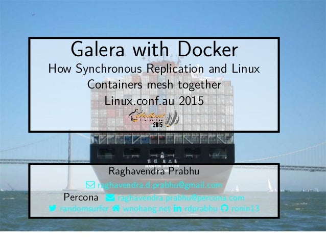 Galera with Docker How Synchronous Replication and Linux Containers mesh together Linux.conf.au 2015 Raghavendra Prabhu  ...