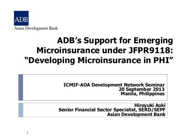 "1 ADB's Support for Emerging Microinsurance under JFPR9118: ""Developing Microinsurance in PHI"" Hiroyuki Aoki Senior Financ..."