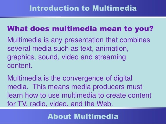 1 About Multimedia Introduction to Multimedia What does multimedia mean to you? Multimedia is any presentation that combin...