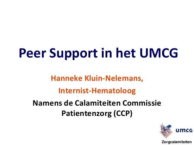 Peer Support in het UMCG Hanneke Kluin-Nelemans, Internist-Hematoloog Namens de Calamiteiten Commissie Patientenzorg (CCP)...