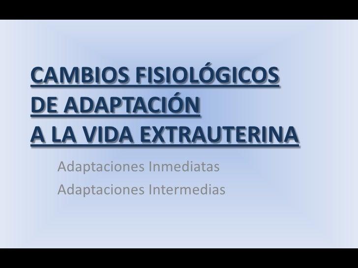 CAMBIOS FISIOLÓGICOSDE ADAPTACIÓNA LA VIDA EXTRAUTERINA<br />Adaptaciones Inmediatas<br />Adaptaciones Intermedias<br />