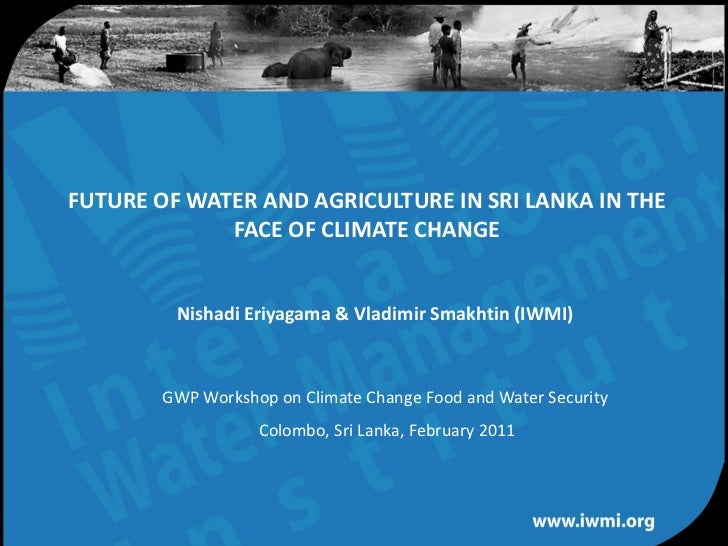 FUTURE OF WATER AND AGRICULTURE IN SRI LANKA IN THE             FACE OF CLIMATE CHANGE         Nishadi Eriyagama & Vladimi...