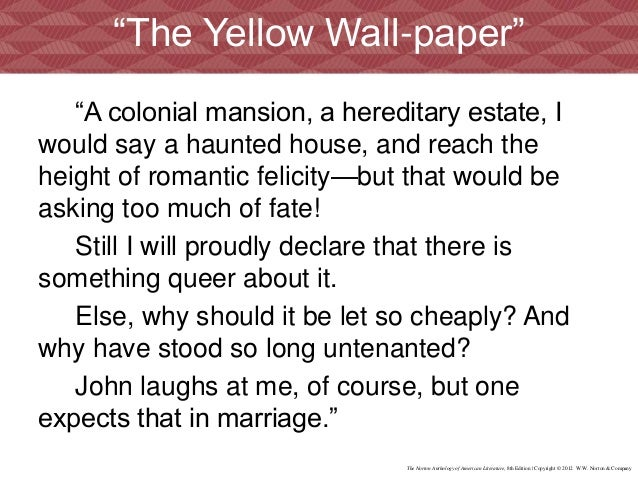 """sweat and yellow wallpaper final But it was not until the rediscovery of the story in the early 1970's that """"the yellow wallpaper"""" was recognized as an early feminist indictment of victorian patriarchy and he is also transformed at the end of the tale—in a reversal of traditional gothic roles—because it is he, not a female, who faints when confronted with."""