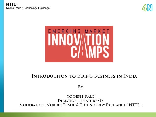 NTTE  Nordic Trade & Technology Exchange  Introduction to doing business in India  By  Yogesh Kale  Director – 4Nature Oy ...