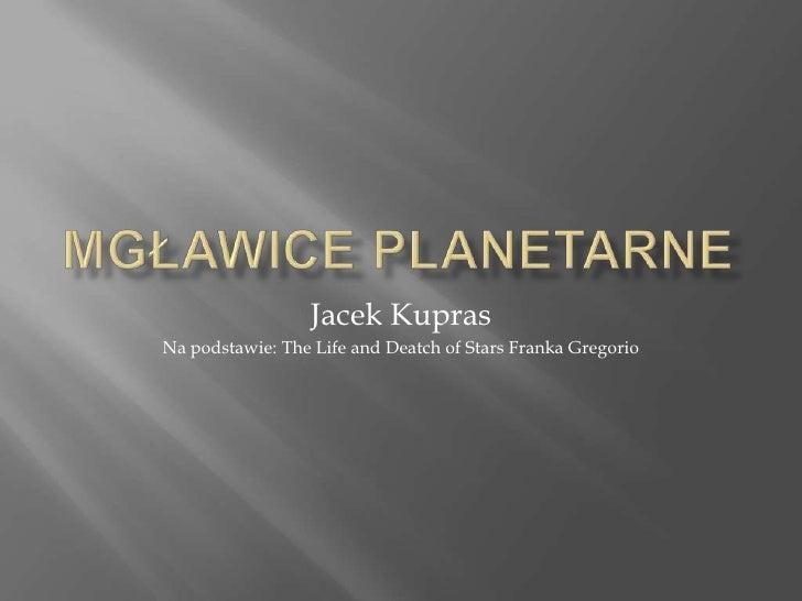 Mgławice planetarne<br />Jacek Kupras<br />Na podstawie: The Life and Deatch of Stars Franka Gregorio<br />