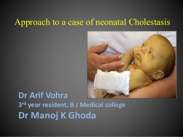 Approach to a case of neonatal Cholestasis Dr Arif Vohra 3rd year resident, B J Medical college Dr Manoj K Ghoda