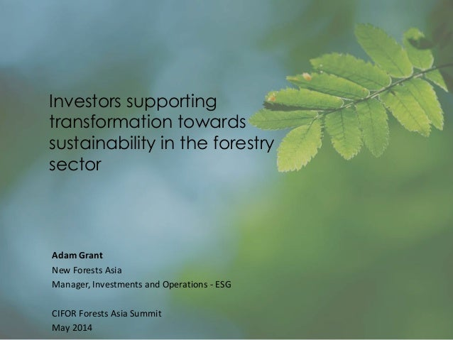 Investors supporting transformation towards sustainability in the forestry sector Adam Grant New Forests Asia Manager, Inv...