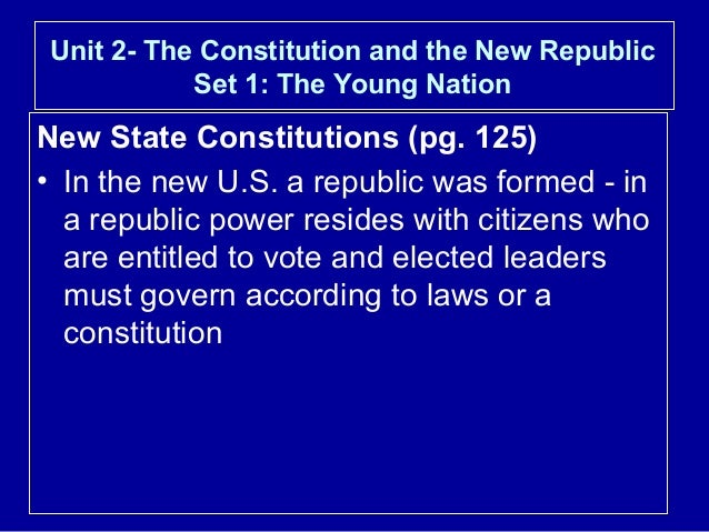 Unit 2- The Constitution and the New Republic Set 1: The Young Nation  New State Constitutions (pg. 125) • In the new U.S....