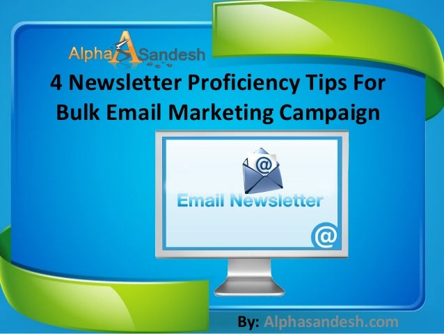 4 Newsletter Proficiency Tips For Bulk Email Marketing Campaign By: Alphasandesh.com