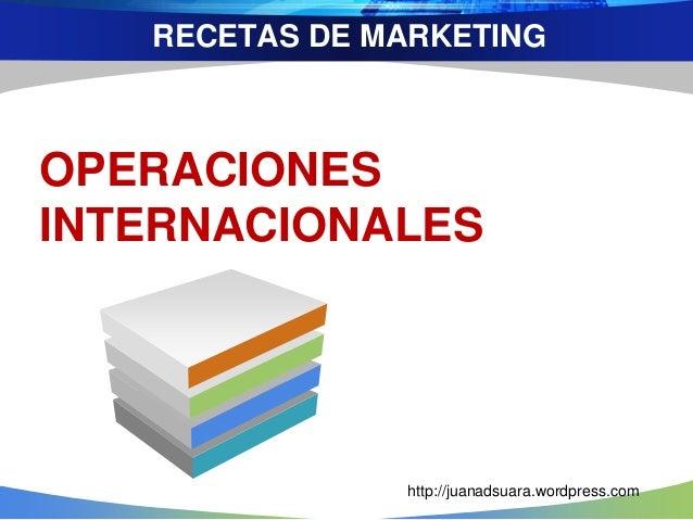 RECETAS DE MARKETING OPERACIONES INTERNACIONALES http://juanadsuara.wordpress.com