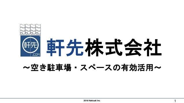 2016 Nokisaki Inc.2016 Nokisaki Inc. 1 軒先株式会社 〜空き駐車場・スペースの有効活用〜