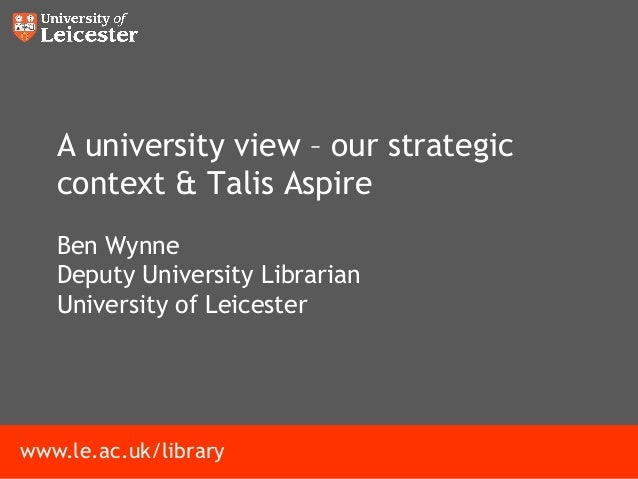 www.le.ac.uk/library A university view – our strategic context & Talis Aspire Ben Wynne Deputy University Librarian Univer...