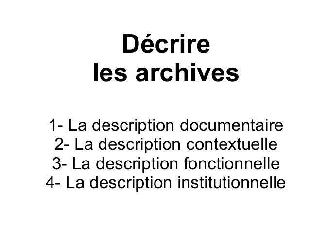 Décrire les archives 1- La description documentaire 2- La description contextuelle 3- La description fonctionnelle 4- La d...