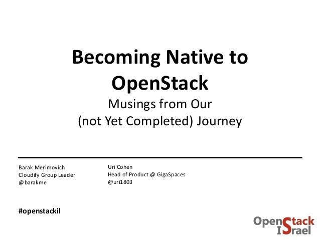 Becoming Native to OpenStack Musings from Our (not Yet Completed) Journey Uri Cohen Head of Product @ GigaSpaces @uri1803 ...