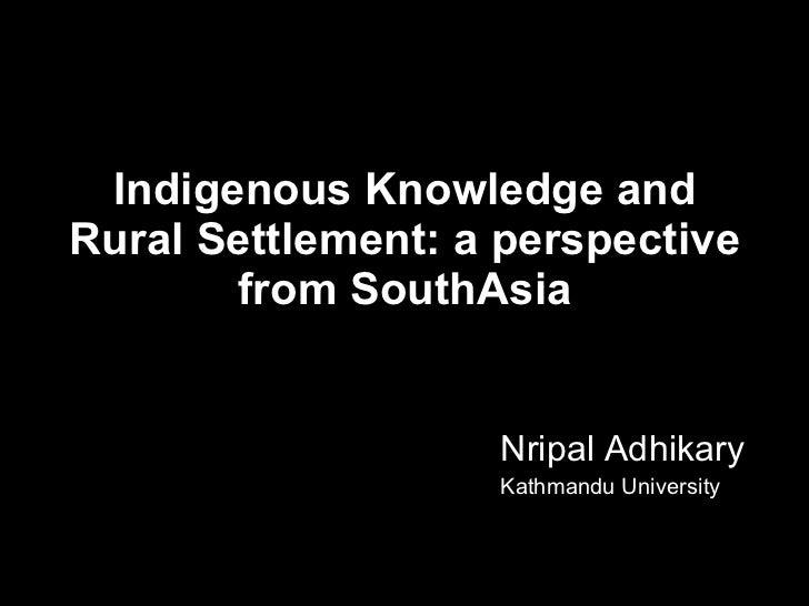 Indigenous Knowledge and Rural Settlement: a perspective from SouthAsia <ul><li>Nripal Adhikary </li></ul><ul><li>Kathmand...